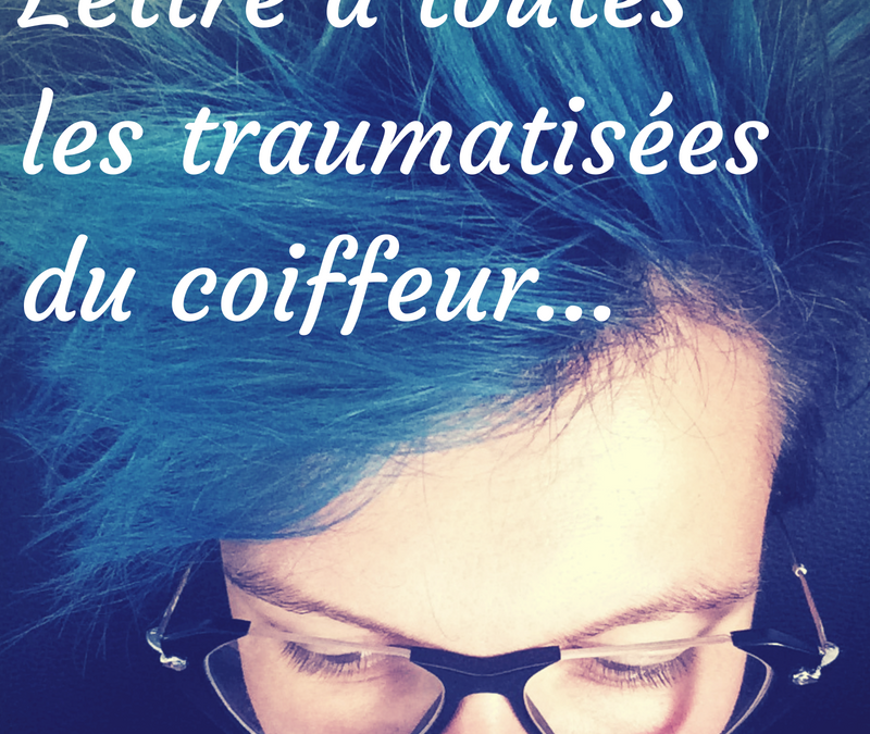 Lettre à toutes les traumatisées du coiffeur…
